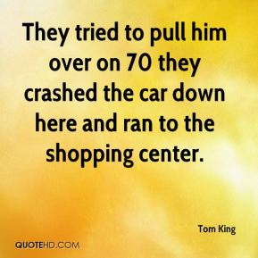 Tom King  - They tried to pull him over on 70 they crashed the car down here and ran to the shopping center.