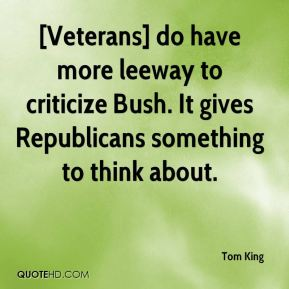 Tom King  - [Veterans] do have more leeway to criticize Bush. It gives Republicans something to think about.