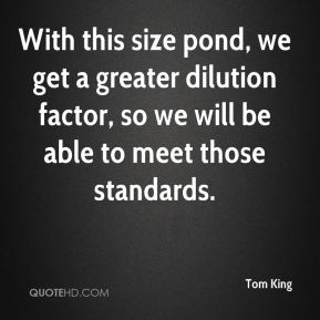 Tom King  - With this size pond, we get a greater dilution factor, so we will be able to meet those standards.
