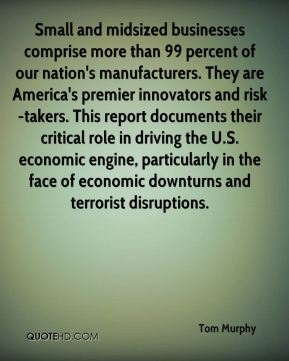 Small and midsized businesses comprise more than 99 percent of our nation's manufacturers. They are America's premier innovators and risk-takers. This report documents their critical role in driving the U.S. economic engine, particularly in the face of economic downturns and terrorist disruptions.