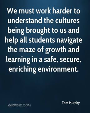 We must work harder to understand the cultures being brought to us and help all students navigate the maze of growth and learning in a safe, secure, enriching environment.
