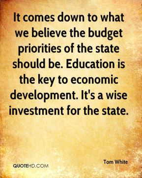 It comes down to what we believe the budget priorities of the state should be. Education is the key to economic development. It's a wise investment for the state.