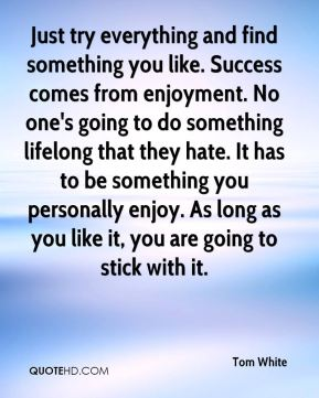 Just try everything and find something you like. Success comes from enjoyment. No one's going to do something lifelong that they hate. It has to be something you personally enjoy. As long as you like it, you are going to stick with it.