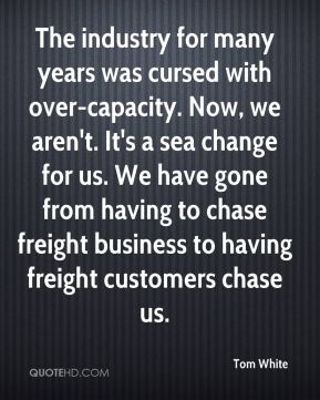 The industry for many years was cursed with over-capacity. Now, we aren't. It's a sea change for us. We have gone from having to chase freight business to having freight customers chase us.