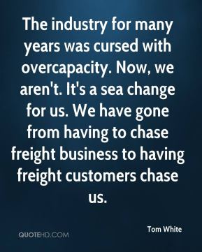 The industry for many years was cursed with overcapacity. Now, we aren't. It's a sea change for us. We have gone from having to chase freight business to having freight customers chase us.