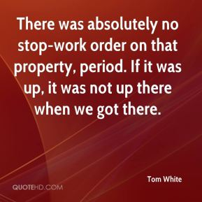 There was absolutely no stop-work order on that property, period. If it was up, it was not up there when we got there.