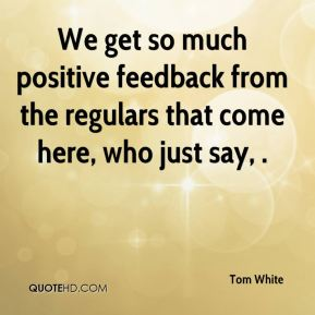 We get so much positive feedback from the regulars that come here, who just say, .