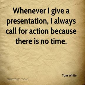 Tom White  - Whenever I give a presentation, I always call for action because there is no time.