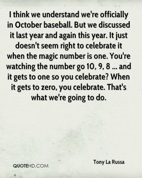 Tony La Russa  - I think we understand we're officially in October baseball. But we discussed it last year and again this year. It just doesn't seem right to celebrate it when the magic number is one. You're watching the number go 10, 9, 8 ... and it gets to one so you celebrate? When it gets to zero, you celebrate. That's what we're going to do.