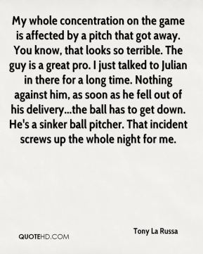 Tony La Russa  - My whole concentration on the game is affected by a pitch that got away. You know, that looks so terrible. The guy is a great pro. I just talked to Julian in there for a long time. Nothing against him, as soon as he fell out of his delivery...the ball has to get down. He's a sinker ball pitcher. That incident screws up the whole night for me.