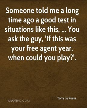 Tony La Russa  - Someone told me a long time ago a good test in situations like this, ... You ask the guy, 'If this was your free agent year, when could you play?'.
