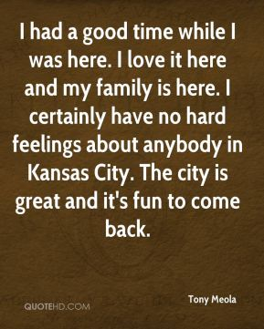 Tony Meola  - I had a good time while I was here. I love it here and my family is here. I certainly have no hard feelings about anybody in Kansas City. The city is great and it's fun to come back.