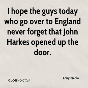 Tony Meola  - I hope the guys today who go over to England never forget that John Harkes opened up the door.