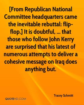 Tracey Schmitt  - [From Republican National Committee headquarters came the inevitable rebuttal: flip-flop.] It is doubtful, ... that those who follow John Kerry are surprised that his latest of numerous attempts to deliver a cohesive message on Iraq does anything but.