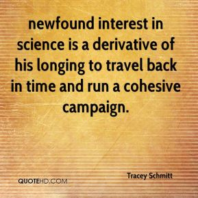 Tracey Schmitt  - newfound interest in science is a derivative of his longing to travel back in time and run a cohesive campaign.