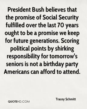 Tracey Schmitt  - President Bush believes that the promise of Social Security fulfilled over the last 70 years ought to be a promise we keep for future generations. Scoring political points by shirking responsibility for tomorrow's seniors is not a birthday party Americans can afford to attend.