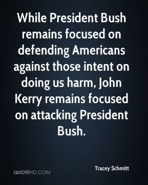 Tracey Schmitt  - While President Bush remains focused on defending Americans against those intent on doing us harm, John Kerry remains focused on attacking President Bush.
