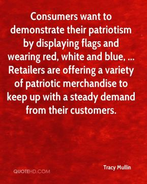 Tracy Mullin  - Consumers want to demonstrate their patriotism by displaying flags and wearing red, white and blue, ... Retailers are offering a variety of patriotic merchandise to keep up with a steady demand from their customers.