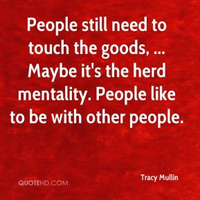 Tracy Mullin  - People still need to touch the goods, ... Maybe it's the herd mentality. People like to be with other people.