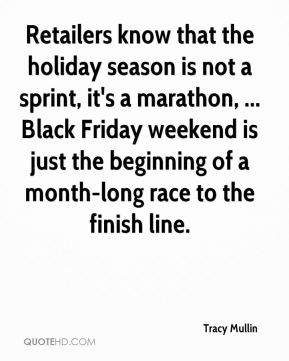 Tracy Mullin  - Retailers know that the holiday season is not a sprint, it's a marathon, ... Black Friday weekend is just the beginning of a month-long race to the finish line.