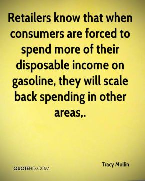 Tracy Mullin  - Retailers know that when consumers are forced to spend more of their disposable income on gasoline, they will scale back spending in other areas.