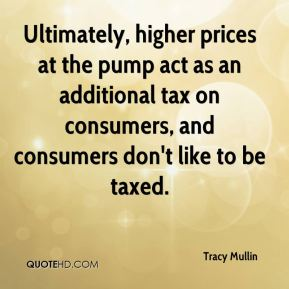 Tracy Mullin  - Ultimately, higher prices at the pump act as an additional tax on consumers, and consumers don't like to be taxed.