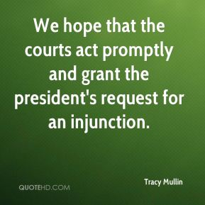 Tracy Mullin  - We hope that the courts act promptly and grant the president's request for an injunction.