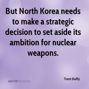 Trent Duffy  - But North Korea needs to make a strategic decision to set aside its ambition for nuclear weapons.