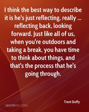 I think the best way to describe it is he's just reflecting, really ... reflecting back, looking forward. Just like all of us, when you're outdoors and taking a break, you have time to think about things, and that's the process that he's going through.