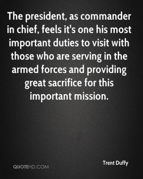 Trent Duffy  - The president, as commander in chief, feels it's one his most important duties to visit with those who are serving in the armed forces and providing great sacrifice for this important mission.