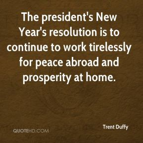 The president's New Year's resolution is to continue to work tirelessly for peace abroad and prosperity at home.