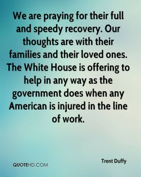 We are praying for their full and speedy recovery. Our thoughts are with their families and their loved ones. The White House is offering to help in any way as the government does when any American is injured in the line of work.