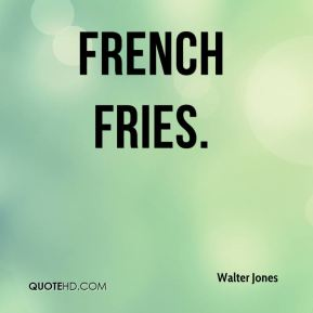 Walter Jones  - french fries.
