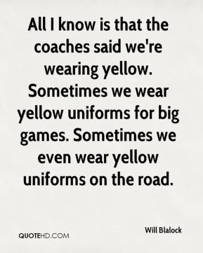 Will Blalock  - All I know is that the coaches said we're wearing yellow. Sometimes we wear yellow uniforms for big games. Sometimes we even wear yellow uniforms on the road.