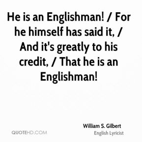 William S. Gilbert  - He is an Englishman! / For he himself has said it, / And it's greatly to his credit, / That he is an Englishman!
