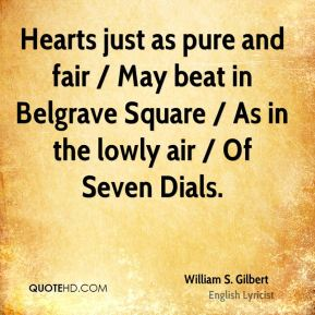Hearts just as pure and fair / May beat in Belgrave Square / As in the lowly air / Of Seven Dials.