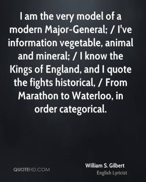 I am the very model of a modern Major-General; / I've information vegetable, animal and mineral; / I know the Kings of England, and I quote the fights historical, / From Marathon to Waterloo, in order categorical.