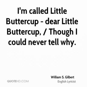 I'm called Little Buttercup - dear Little Buttercup, / Though I could never tell why.