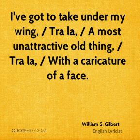 I've got to take under my wing, / Tra la, / A most unattractive old thing, / Tra la, / With a caricature of a face.
