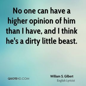William S. Gilbert  - No one can have a higher opinion of him than I have, and I think he's a dirty little beast.