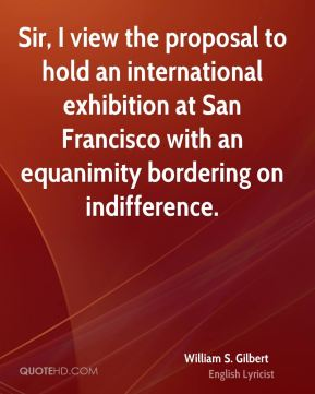 Sir, I view the proposal to hold an international exhibition at San Francisco with an equanimity bordering on indifference.