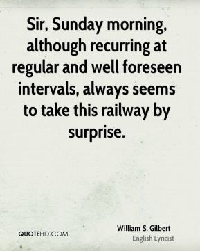 William S. Gilbert  - Sir, Sunday morning, although recurring at regular and well foreseen intervals, always seems to take this railway by surprise.