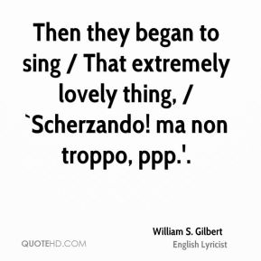 Then they began to sing / That extremely lovely thing, / `Scherzando! ma non troppo, ppp.'.