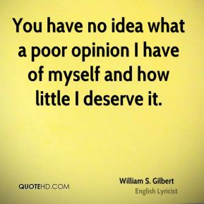 William S. Gilbert  - You have no idea what a poor opinion I have of myself and how little I deserve it.