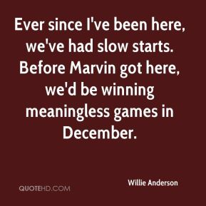 Willie Anderson  - Ever since I've been here, we've had slow starts. Before Marvin got here, we'd be winning meaningless games in December.