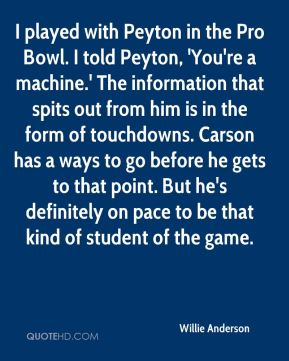 Willie Anderson  - I played with Peyton in the Pro Bowl. I told Peyton, 'You're a machine.' The information that spits out from him is in the form of touchdowns. Carson has a ways to go before he gets to that point. But he's definitely on pace to be that kind of student of the game.