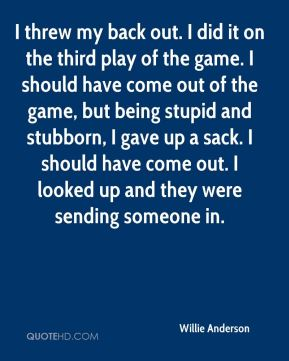 Willie Anderson  - I threw my back out. I did it on the third play of the game. I should have come out of the game, but being stupid and stubborn, I gave up a sack. I should have come out. I looked up and they were sending someone in.