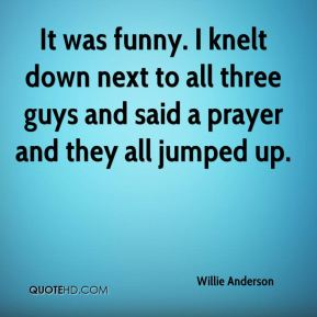 Willie Anderson  - It was funny. I knelt down next to all three guys and said a prayer and they all jumped up.