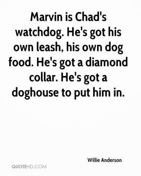 Willie Anderson  - Marvin is Chad's watchdog. He's got his own leash, his own dog food. He's got a diamond collar. He's got a doghouse to put him in.