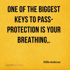 Willie Anderson  - One of the biggest keys to pass-protection is your breathing.